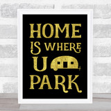Home Is Where You Park Caravan Gold Black Quote Typogrophy Wall Art Print