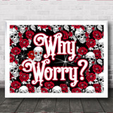 Roses & Skulls Gothic Typography Why Worry Home Wall Art Print