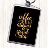 Black Gold Coffee Is Always A Good Idea Quote Keyring