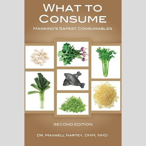 What to Consume: Mankind's Safest Food Consumables by Dr. Maxwell Nartey