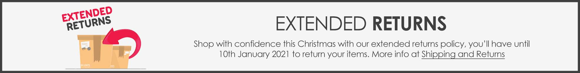 Extended Returns, shop with confidence this Christmas with our extended returns policy, you'll have until the 10th January 2021 to return your items.