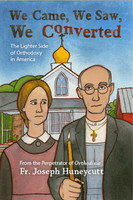 We Came, We Saw, We Converted: The Lighter Side of Orthodoxy in America by Fr. Joseph Huneycutt