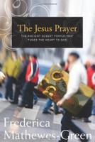 The Jesus Prayer: The Ancient Desert Prayer that Tunes the Heart to God by Frederica Mathewes-Green