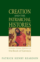 Creation and the Patriarchal Histories: Orthodox Christian Reflections on the Book of Genesis by Patrick Henry Reardon