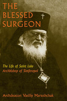 The Blessed Surgeon: The Life of Saint Luke, Archbishop of Simferopol by Archdeacon Vasily Marushchak
