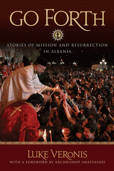 Go Forth! Stories of Mission and Resurrection in Albania by Fr. Luke A. Veronis