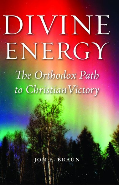 Divine Energy: The Orthodox Path to Christian Victory by Jon E. Braun