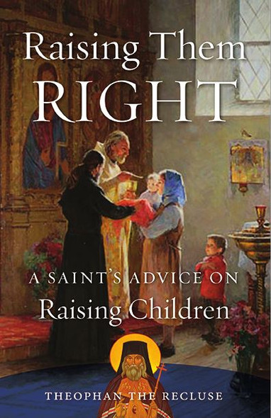 Raising Them Right: A Saint's Advice on Raising Children Theophan the Recluse