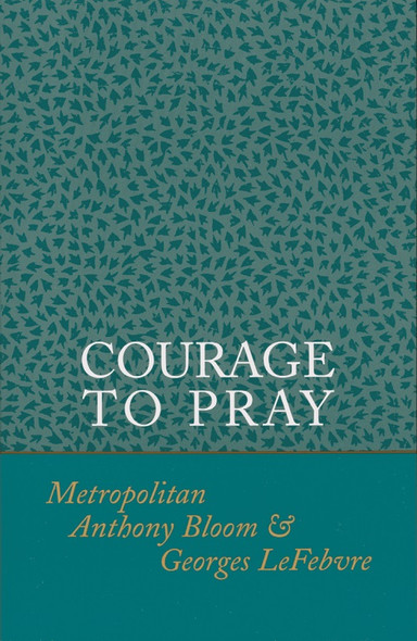 Courage to Pray by Metropolitan Anthony Bloom and Georges LeFebvre