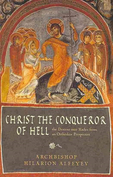 Christ the Conqueror of Hell: The Descent into Hades from an Orthodox Perspective by Metropolitan Hilarion Alfeyev