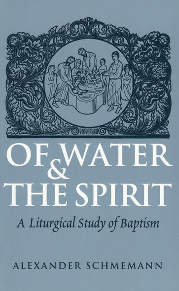 Of Water and the Spirit: A Liturgical Study of Baptism by Fr. Alexander Schmemann