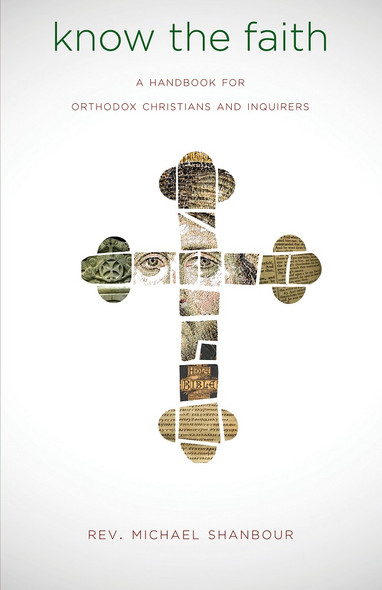 Know the Faith: A Handbook for Orthodox Christians and Inquirers by Fr. Michael Shanbour