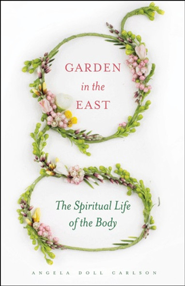 Garden in the East: The Spiritual Life of the Body by Angela Doll Carlson