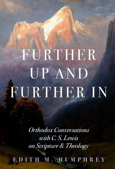Further Up and Further In: Orthodox Conversations with C. S. Lewis on Scripture and Theology Edith M Humphrey