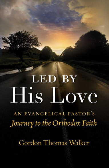 Led by His Love: An Evangelical Pastor's Journey to the Orthodox Faith by V. Rev. Gordon Thomas Walker