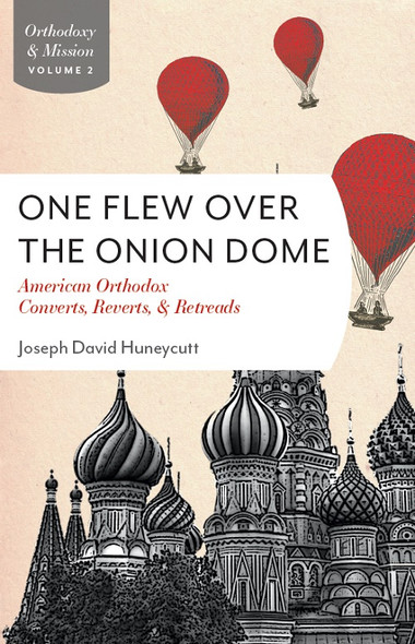 One Flew Over the Onion Dome: American Orthodox Converts, Reverts, & Retreads by by Joseph David Huneycutt