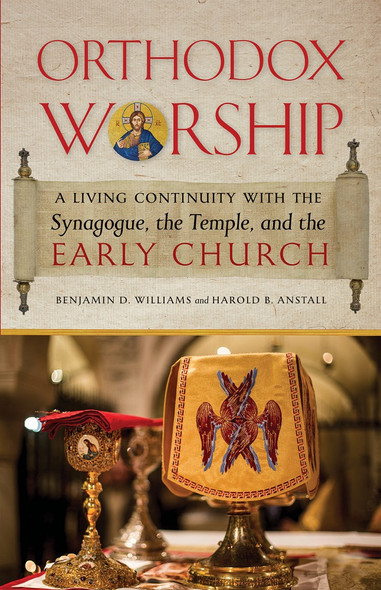 Orthodox Worship: A Living Continuity with the Synagogue, the Temple, and the Early Church by Benjamin D. Williams and Harold B. Anstall