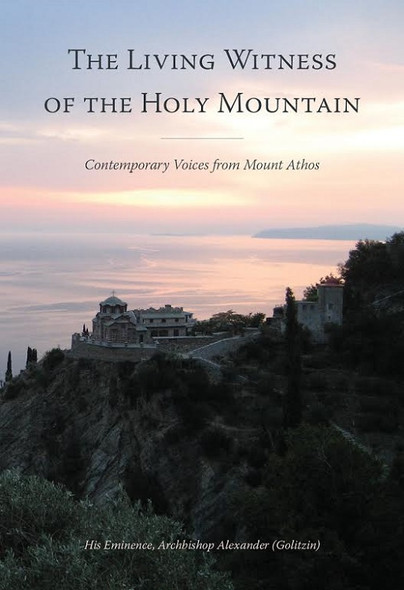 The Living Witness of the Holy Mountain: Contemporary Voices from Mount Athos by Archbishop Alexander Golitzin