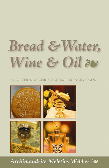 Bread & Water, Wine & Oil: An Orthodox Christian Experience of God by Fr. Meletios Webber