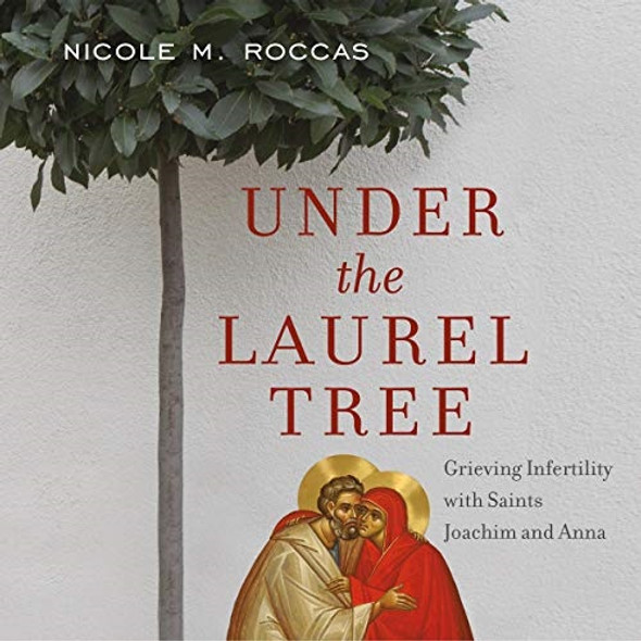 Under the Laurel Tree: Grieving Infertility with Saints Joachim and Anna audiobook by Nicole M. Roccas