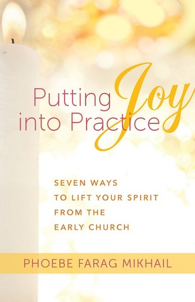 Putting Joy into Practice: Seven Ways to Lift Your Spirit from the Early Church by Phoebe Farag Mikhail