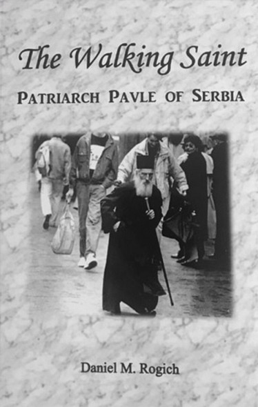 The Walking Saint: Patriarch Pavle of Serbia by Daniel M Rogich