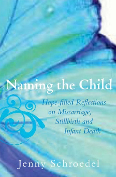 Naming the Child: Hope-Filled Reflections on Miscarriage, Stillbirth, and Infant Death by Jenny Schroedel