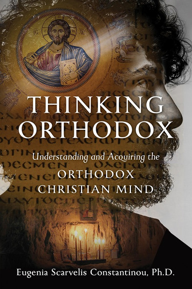 Thinking Orthodox: Understanding and Acquiring the Orthodox Christian Mind by Dr. Eugenia Scarvelis Constantinou