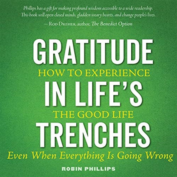 Gratitude in Life's Trenches: How to Experience the Good Life. . . Even When Everything Is Going Wrong by Robin Phillips; Audiobook