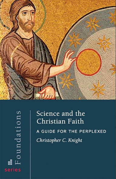 Science and the Christian Faith: A Guide for the Perplexed by Christopher C. Knight