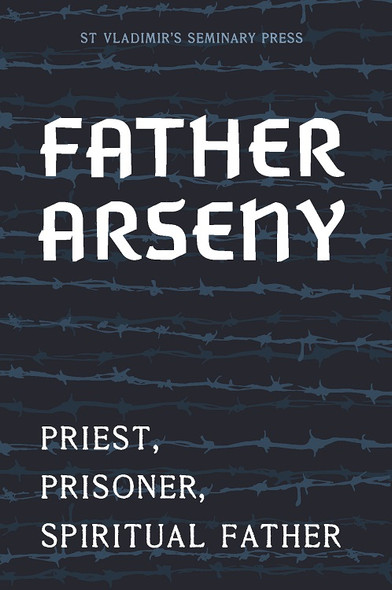 Father Arseny: Priest, Prisoner, and Spiritual Father
