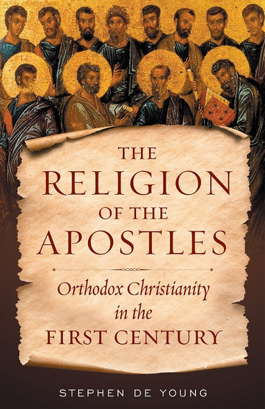 The Religion of the Apostles: Orthodox Christianity in the First Century by Stephen De Young