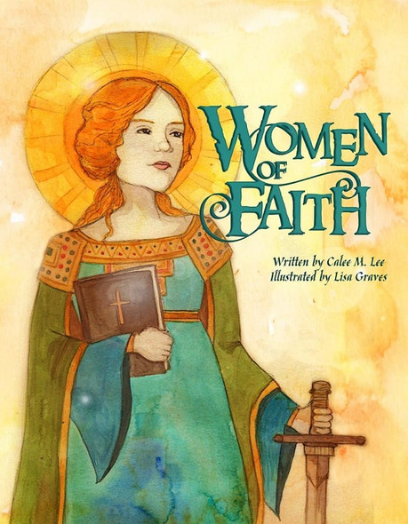 Women of Faith: Saints & Martyrs of the Christian Faith by Calee M. Lee, illustrated by Lisa Graves