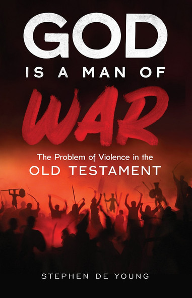 God Is a Man of War: The Problem of Violence in the Old Testament by Stephen De Young