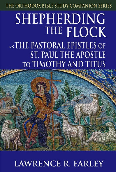 Shepherding the Flock: The Pastoral Epistles of Saint Paul the Apostle to Timothy and Titus by Fr Lawrence Farley