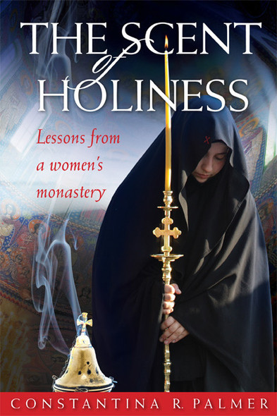 The Scent of Holiness: Lessons from a Women's Monastery by Constantina R. Palmer