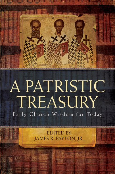 A Patristic Treasury: Early Church Wisdom for Today by James R. Payton, Jr.