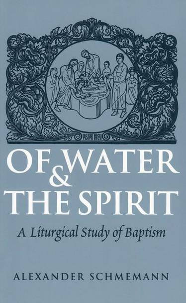 Of Water and the Spirit: A Liturgical Study of Baptism by Fr. Alexander Schmemann