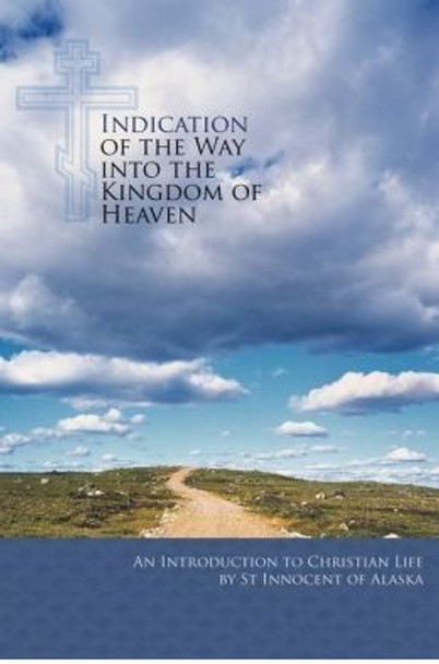 Indication of the Way into the Kingdom of Heaven: An Introduction to Christian Life by St. Innocent of Alaska