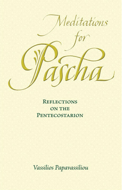 Meditations for Pascha: Reflections on the Pentecostarion by Archimandrite Vassilios Papavassiliou