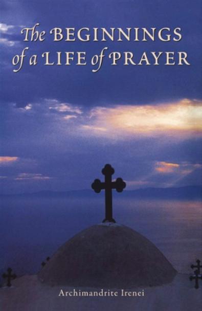 Beginnings of a Life of Prayer by Archimandrite Irenei Steenberg