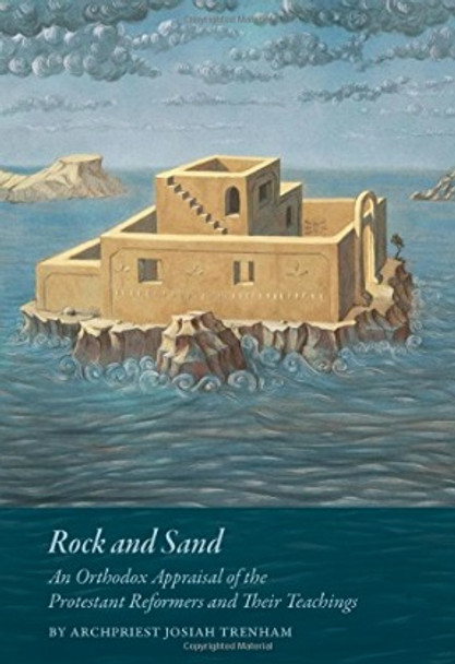 Rock and Sand: An Orthodox Appraisal of the Protestant Reformers and Their Theology by Fr. Josiah Trenham