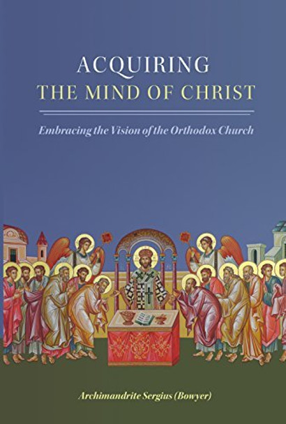 Acquiring the Mind of Christ: Embracing the Vision of the Orthodox Church by Archimandrite Sergius Bowyer