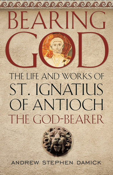 Bearing God: The Life and Works of St. Ignatius of Antioch the God-Bearer by Andrew Stephen Damick