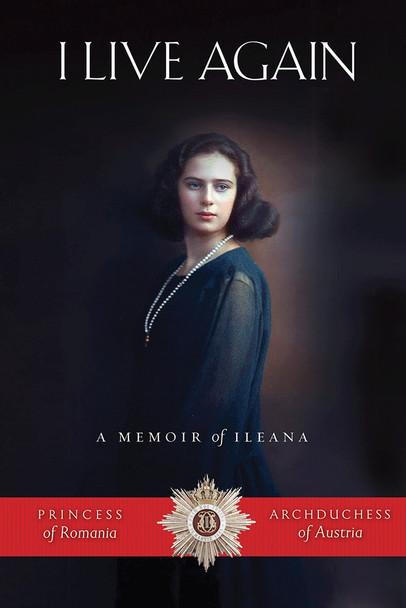 I Live Again: A Memoir of Ileana, Princess of Romania and Archduchess of Austria