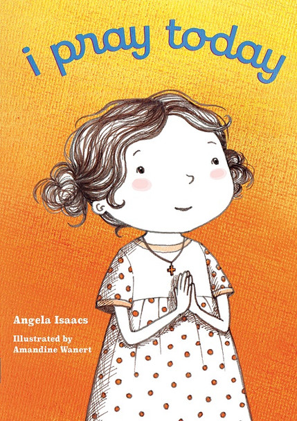 I Pray Today (board book) by Angela Isaacs, illustrated by Amandine Wanert. Children's book.