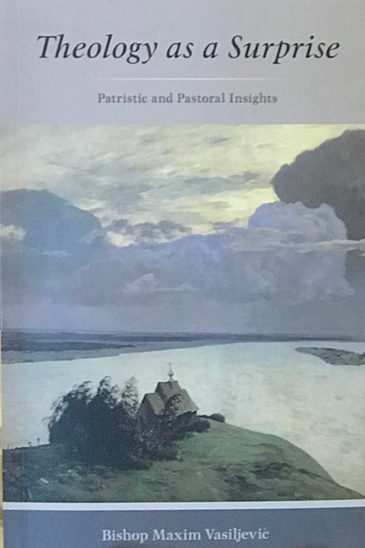 Theology as a Surprise: Patristic and Pastoral Insights by Bishop Maxim Vasiljević