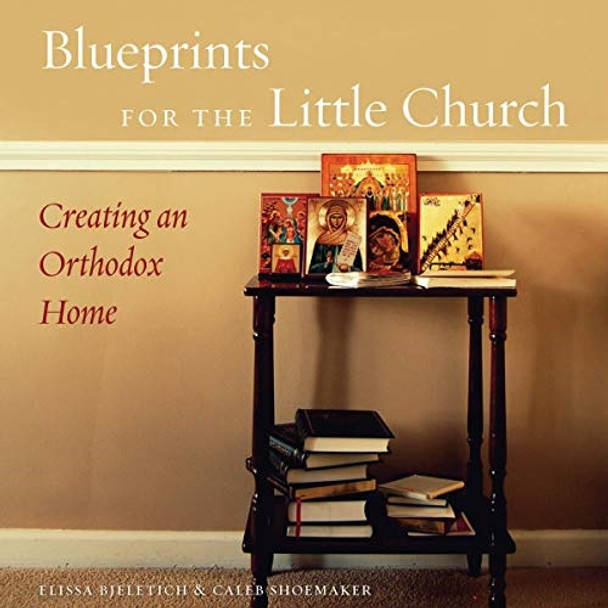 Blueprints for the Little Church: Creating an Orthodox Home by Elissa Bjeletich & Caleb Shoemaker