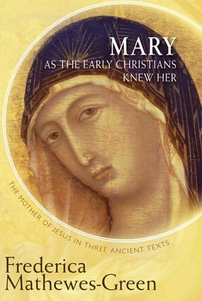 Mary As the Early Christians Knew Her: The Mother of Jesus in Three Ancient Texts by Frederica Mathewes-Green