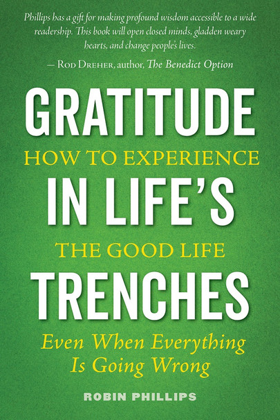 Gratitude in Life's Trenches: How to Experience the Good Life. . . Even When Everything Is Going Wrong by Robin Phillips